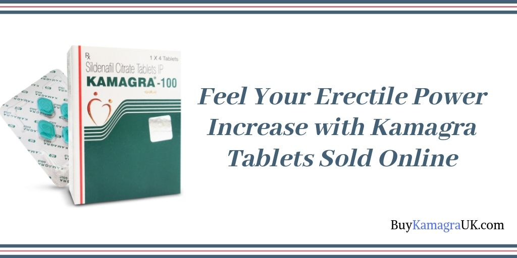 Feel Your Erectile Power Increase with Kamagra Tablets Sold Online