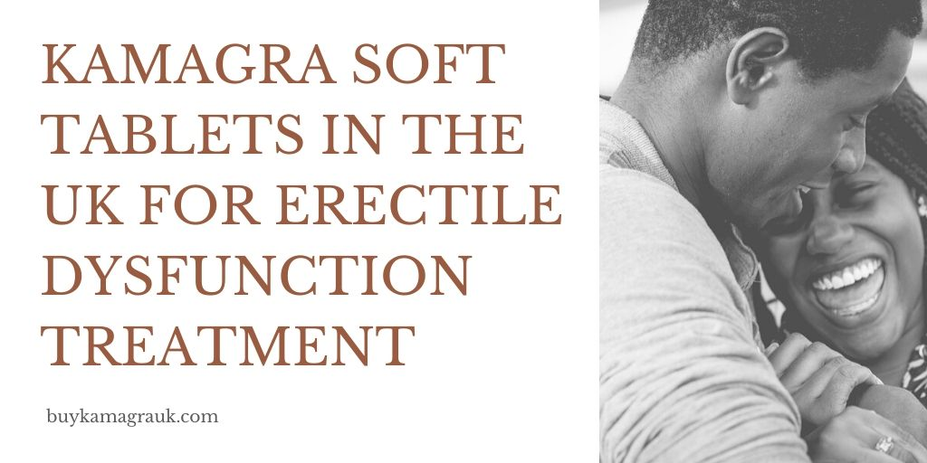 Kamagra Soft Tablets in the UK for Erectile Dysfunction Treatment