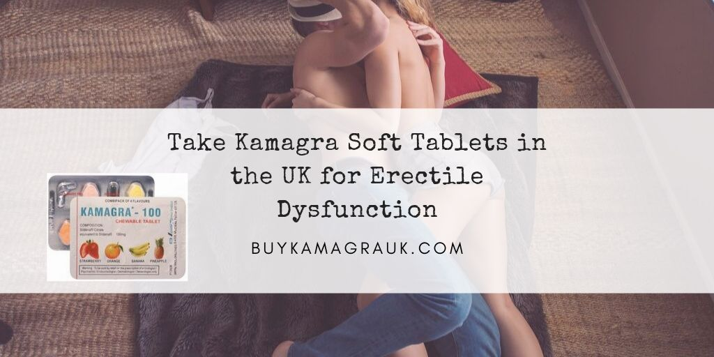 Take Kamagra Soft Tablets in the UK for Erectile Dysfunction