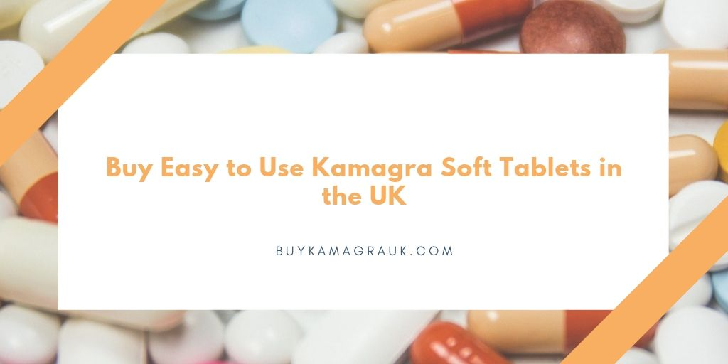 Buy Easy to Use Kamagra Soft Tablets in the UK